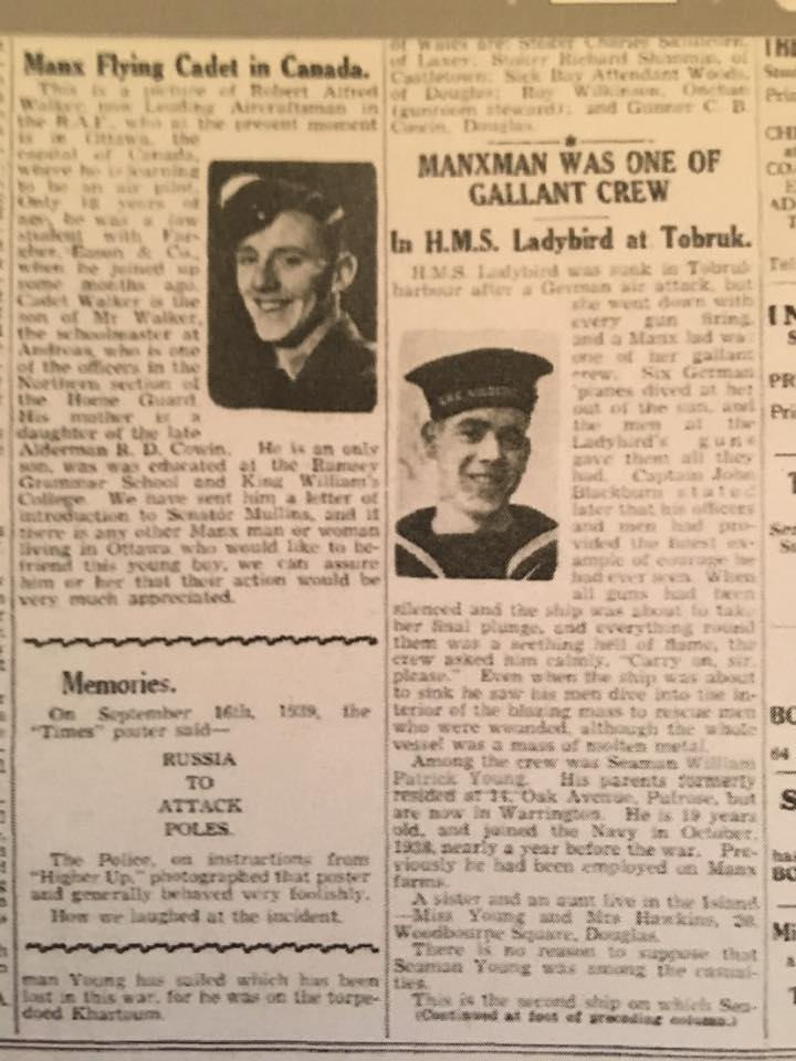 "MANXMAN WAS ONE OF GALLANT CREW In H.M.S. Ladybird at Tobruk. H.M.S. Ladybird was sunk in Tobruk harbour after a German air attack, but she went down with every gun firing, and a Manx lad was one of her gallant crew. Six German stuka planes dived at her out of the sun and the HMS Ladybird's guns gave them all they had. Captain John Blackburn stated later that his officers and men had provided the finest example of courage he had ever seen. When all guns had been silenced and the ship was about to take her final plunge, and everything round them was a seething hell of flame, the crew asked him calmly, ""Carry on, sir. please."" Even when the ship was about to sink he saw his men dive into the interior of the blazing mass to rescue men who were wounded, although the whole vessel was a mass of molten metal. Among the crew was Seaman William Patrick Young. His parents formerly resided at 14. Oak Avenue, Pulrose, but are now in Warrington. He is 19 years old, and joined the Navy in October. 1938. a year before the war. Previously he had been employed on Manx farms. A sister and an aunt live in the Island —Miss Young and Mrs. Hawkins. 20. Woodbourne Square, Douglas. There is no reason to suppose that Seaman Young was among the casualties. This is the second ship on which Seaman Young has sailed which has been lost in this war for he was on the torpedoed HMS Khartoum."
